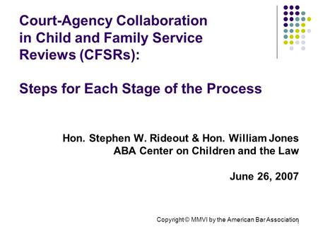 1 Court-Agency Collaboration in Child and Family Service Reviews (CFSRs): Steps for Each Stage of the Process Hon. Stephen W. Rideout & Hon. William Jones.