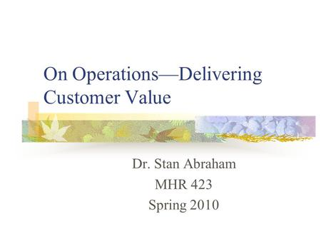 On Operations—Delivering Customer Value Dr. Stan Abraham MHR 423 Spring 2010.
