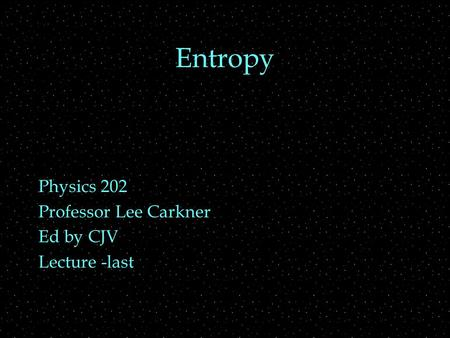 Entropy Physics 202 Professor Lee Carkner Ed by CJV Lecture -last.