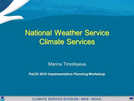 CLIMATE SERVICE DIVISION / NWS / NOAA National Weather Service Climate Services Marina Timofeyeva PaCIS 2010 Implementation Planning Workshop.