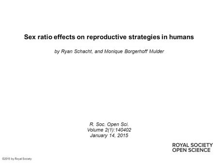 Sex ratio effects on reproductive strategies in humans by Ryan Schacht, and Monique Borgerhoff Mulder R. Soc. Open Sci. Volume 2(1):140402 January 14,
