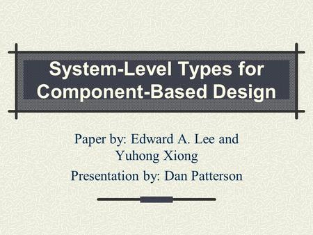 System-Level Types for Component-Based Design Paper by: Edward A. Lee and Yuhong Xiong Presentation by: Dan Patterson.