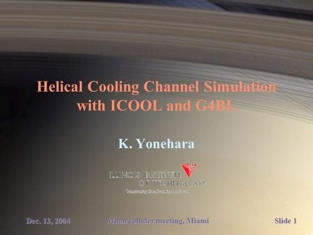 Helical Cooling Channel Simulation with ICOOL and G4BL K. Yonehara Muon collider meeting, Miami Dec. 13, 2004 Slide 1.