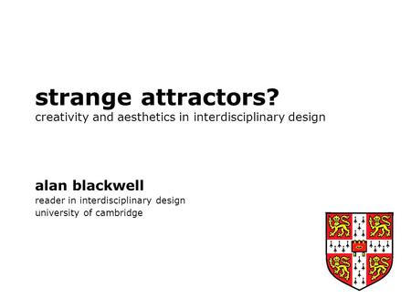 Strange attractors? creativity and aesthetics in interdisciplinary design alan blackwell reader in interdisciplinary design university of cambridge.