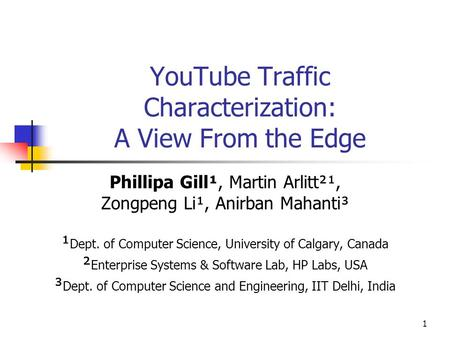 1 YouTube Traffic Characterization: A View From the Edge Phillipa Gill¹, Martin Arlitt²¹, Zongpeng Li¹, Anirban Mahanti³ ¹ Dept. of Computer Science, University.