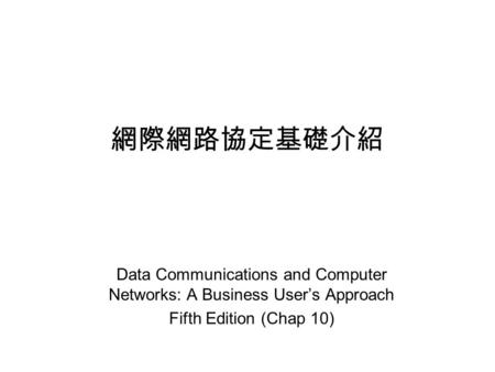 網際網路協定基礎介紹 Data Communications and Computer Networks: A Business User's Approach Fifth Edition (Chap 10)