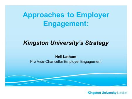 Approaches to Employer Engagement: Kingston University's Strategy Neil Latham Pro Vice-Chancellor Employer Engagement.