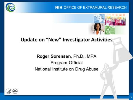 "Roger Sorensen, Ph.D., MPA Program Official National Institute on Drug Abuse 1 Update on ""New"" Investigator Activities."