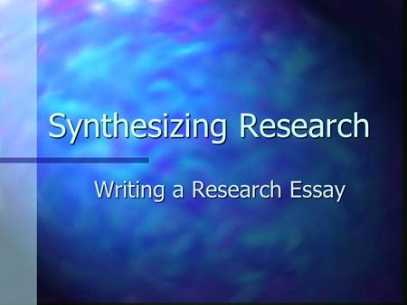 Synthesizing Research Writing a Research Essay. What is a Synthesis? A written discussion that draws on two or more sources A written discussion that.