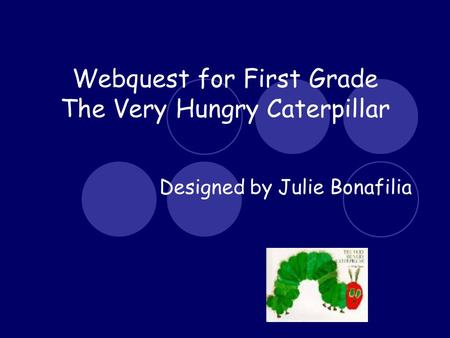 Webquest for First Grade The Very Hungry Caterpillar Designed by Julie Bonafilia.