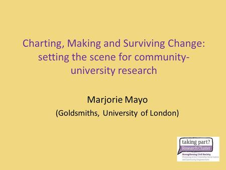 Charting, Making and Surviving Change: setting the scene for community- university research Marjorie Mayo (Goldsmiths, University of London)