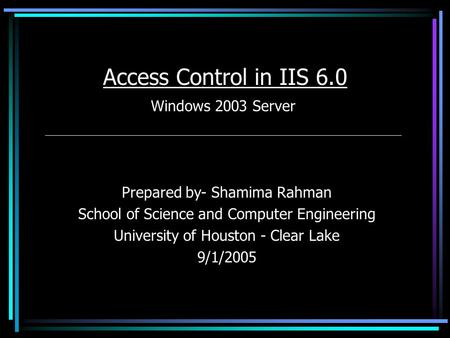 Access Control in IIS 6.0 Windows 2003 Server Prepared by- Shamima Rahman School of Science and Computer Engineering University of Houston - Clear Lake.