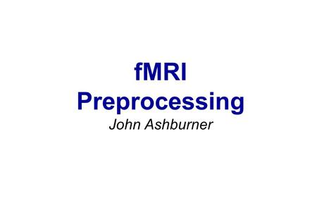 FMRI Preprocessing John Ashburner. Contents *Preliminaries *Rigid-Body and Affine Transformations *Optimisation and Objective Functions *Transformations.