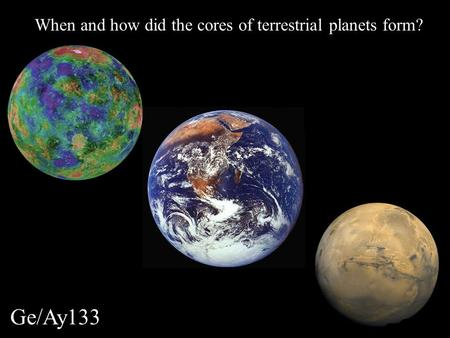 Ge/Ay133 When and how did the cores of terrestrial planets form?