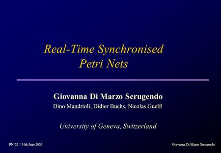 Real-Time Synchronised Petri Nets Giovanna Di Marzo Serugendo Dino Mandrioli, Didier Buchs, Nicolas Guelfi University of Geneva, Switzerland PN'02 / 24th.