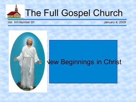 The Full Gospel Church Vol. XIII Number 01 January 4, 2009 New Beginnings in Christ.