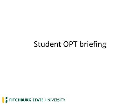 Student OPT briefing. What is OPT? Optional Practical Training – Temporary employment to gain practical experience in the student's field of study – Frequently.