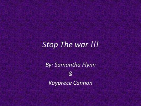 Stop The war !!! By: Samantha Flynn & Kayprece Cannon.