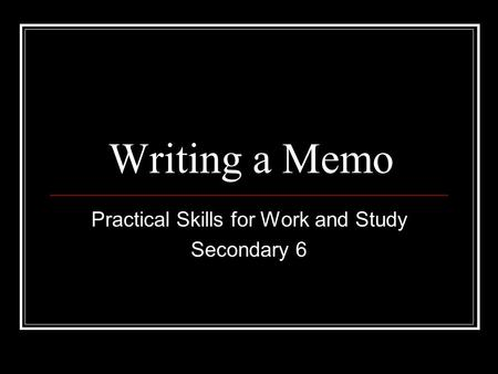 Writing a Memo Practical Skills for Work and Study Secondary 6.