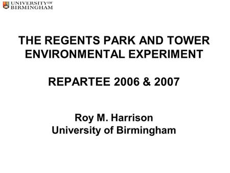 THE REGENTS PARK AND TOWER ENVIRONMENTAL EXPERIMENT REPARTEE 2006 & 2007 Roy M. Harrison University of Birmingham.