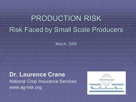 1 PRODUCTION RISK Risk Faced by Small Scale Producers March, 2008 Dr. Laurence Crane National Crop Insurance Services www.ag-risk.org.
