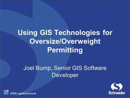 2005 Logistics Summit Using GIS Technologies for Oversize/Overweight Permitting Joel Bump, Senior GIS Software Developer.