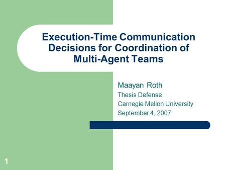 1 Execution-Time Communication Decisions for Coordination of Multi-Agent Teams Maayan Roth Thesis Defense Carnegie Mellon University September 4, 2007.