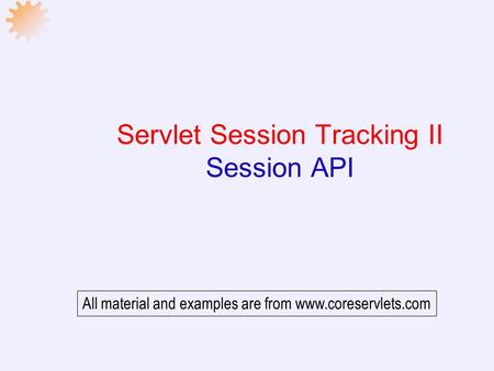 Servlet Session Tracking II Session API All material and examples are from www.coreservlets.com.