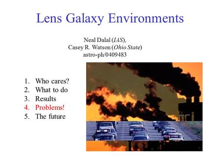 Lens Galaxy Environments Neal Dalal (IAS), Casey R. Watson (Ohio State) astro-ph/0409483 1.Who cares? 2.What to do 3.Results 4.Problems! 5.The future.