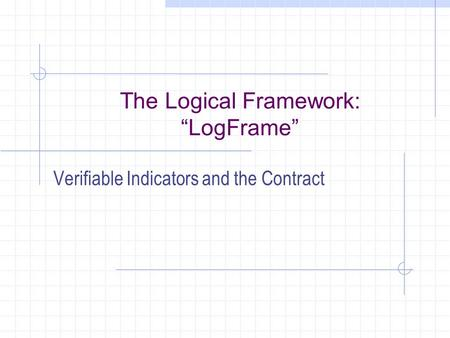 "The Logical Framework: ""LogFrame"" Verifiable Indicators and the Contract."