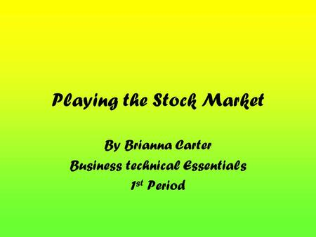 Playing the Stock Market By Brianna Carter Business technical Essentials 1 st Period.