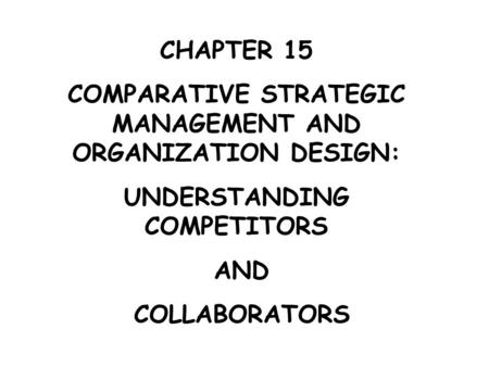 CHAPTER 15 COMPARATIVE STRATEGIC MANAGEMENT AND ORGANIZATION DESIGN: UNDERSTANDING COMPETITORS AND COLLABORATORS.