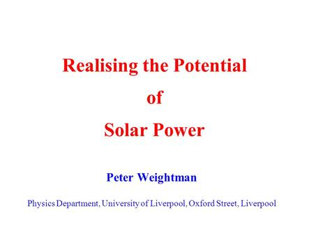 Realising the Potential of Solar Power Peter Weightman Physics Department, University of Liverpool, Oxford Street, Liverpool.