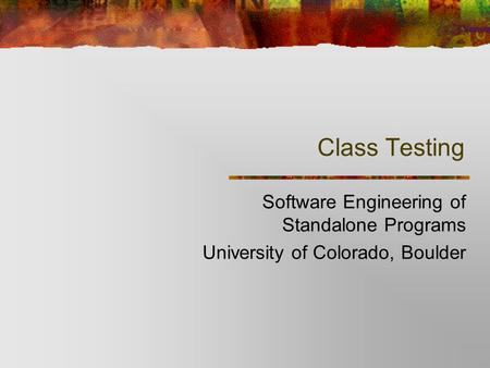 Class Testing Software Engineering of Standalone Programs University of Colorado, Boulder.