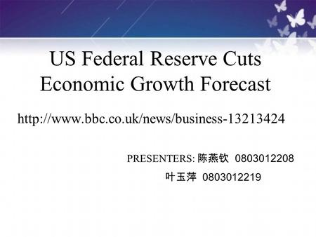 US Federal Reserve Cuts Economic Growth Forecast  PRESENTERS: 陈燕钦 0803012208 叶玉萍 0803012219.