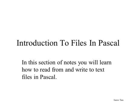 James Tam Introduction To Files In Pascal In this section of notes you will learn how to read from and write to text files in Pascal.