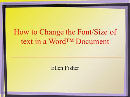 How to Change the Font/Size of text in a Word™ Document Ellen Fisher.