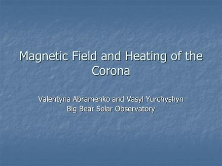 Magnetic Field and Heating of the Corona Valentyna Abramenko and Vasyl Yurchyshyn Big Bear Solar Observatory.