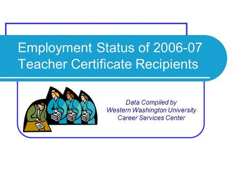 Employment Status of 2006-07 Teacher Certificate Recipients Data Compiled by Western Washington University Career Services Center.