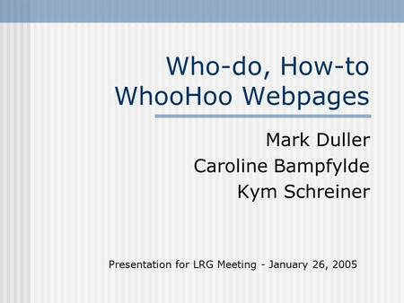Who-do, How-to WhooHoo Webpages Mark Duller Caroline Bampfylde Kym Schreiner Presentation for LRG Meeting - January 26, 2005.