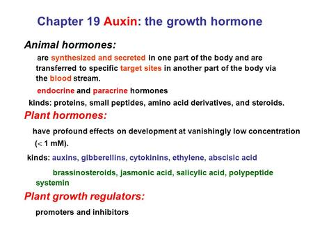 Chapter 19 Auxin: the growth hormone Animal hormones: are synthesized and secreted in one part of the body and are transferred to specific target sites.