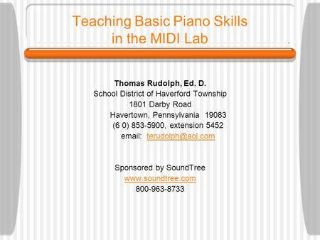 Teaching Basic Piano Skills in the MIDI Lab Thomas Rudolph, Ed. D. School District of Haverford Township 1801 Darby Road Havertown, Pennsylvania 19083.