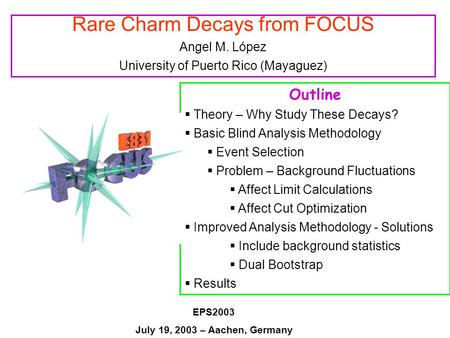 Rare Charm Decays from FOCUS Angel M. López University of Puerto Rico (Mayaguez) Outline  Theory – Why Study These Decays?  Basic Blind Analysis Methodology.