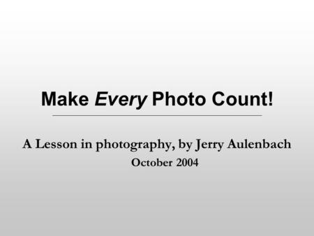 Make Every Photo Count! A Lesson in photography, by Jerry Aulenbach October 2004.