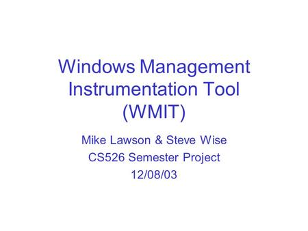 Windows Management Instrumentation Tool (WMIT) Mike Lawson & Steve Wise CS526 Semester Project 12/08/03.