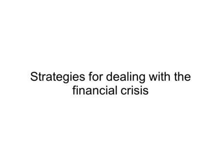 Strategies for dealing with the financial crisis.