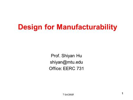 7/14/2015 1 Design for Manufacturability Prof. Shiyan Hu Office: EERC 731.