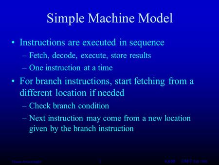 Saman Amarasinghe 16.035 ©MIT Fall 1998 Simple Machine Model Instructions are executed in sequence –Fetch, decode, execute, store results –One instruction.