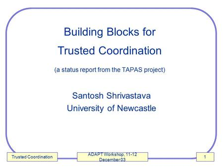 Trusted Coordination ADAPT Workshop, 11-12 December 03 1 Building Blocks for Trusted Coordination (a status report from the TAPAS project) Santosh Shrivastava.