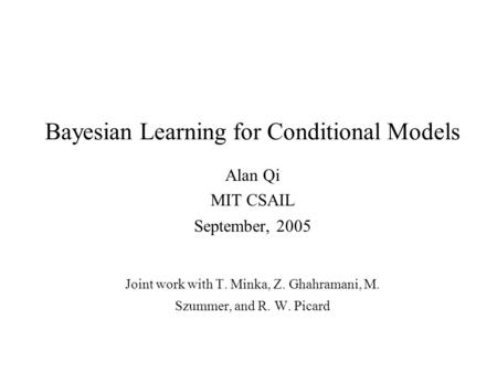 Bayesian Learning for Conditional Models Alan Qi MIT CSAIL September, 2005 Joint work with T. Minka, Z. Ghahramani, M. Szummer, and R. W. Picard.